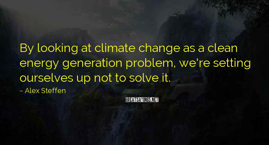 Alex Steffen Sayings: By looking at climate change as a clean energy generation problem, we're setting ourselves up