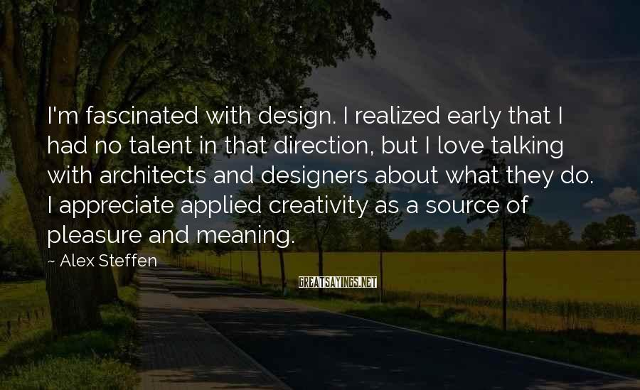 Alex Steffen Sayings: I'm fascinated with design. I realized early that I had no talent in that direction,