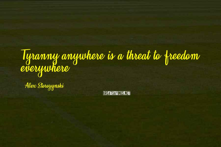 Alex Storozynski Sayings: Tyranny anywhere is a threat to freedom everywhere.