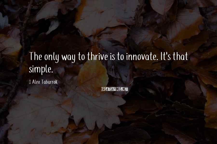 Alex Tabarrok Sayings: The only way to thrive is to innovate. It's that simple.