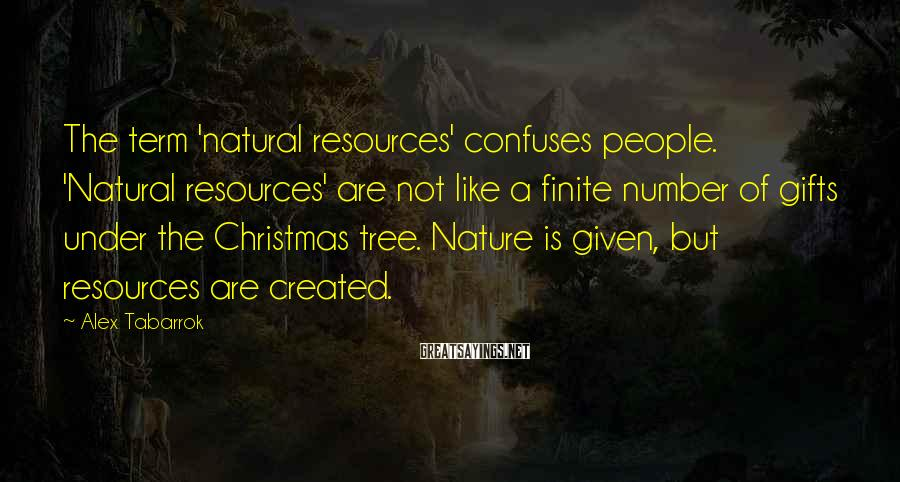 Alex Tabarrok Sayings: The term 'natural resources' confuses people. 'Natural resources' are not like a finite number of