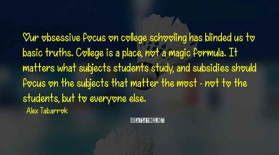 Alex Tabarrok Sayings: Our obsessive focus on college schooling has blinded us to basic truths. College is a
