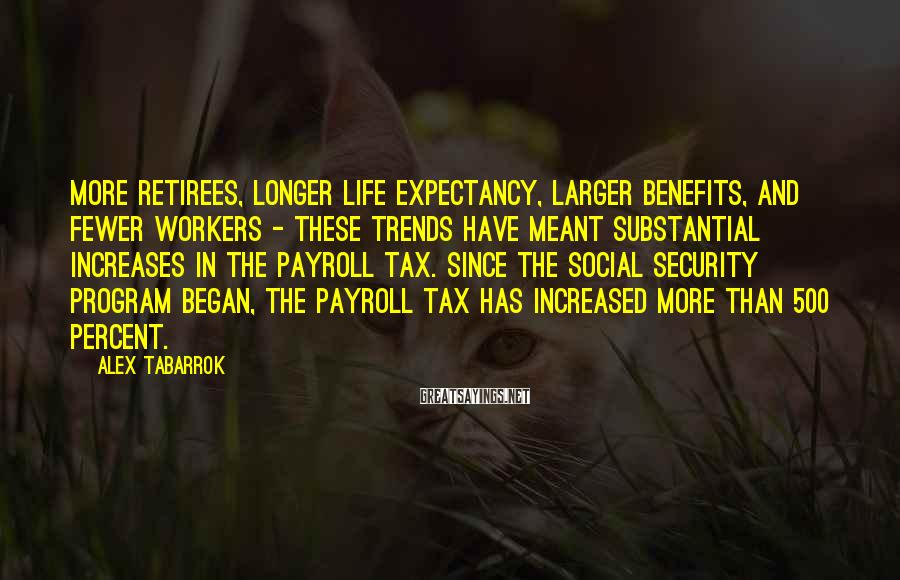 Alex Tabarrok Sayings: More retirees, longer life expectancy, larger benefits, and fewer workers - these trends have meant