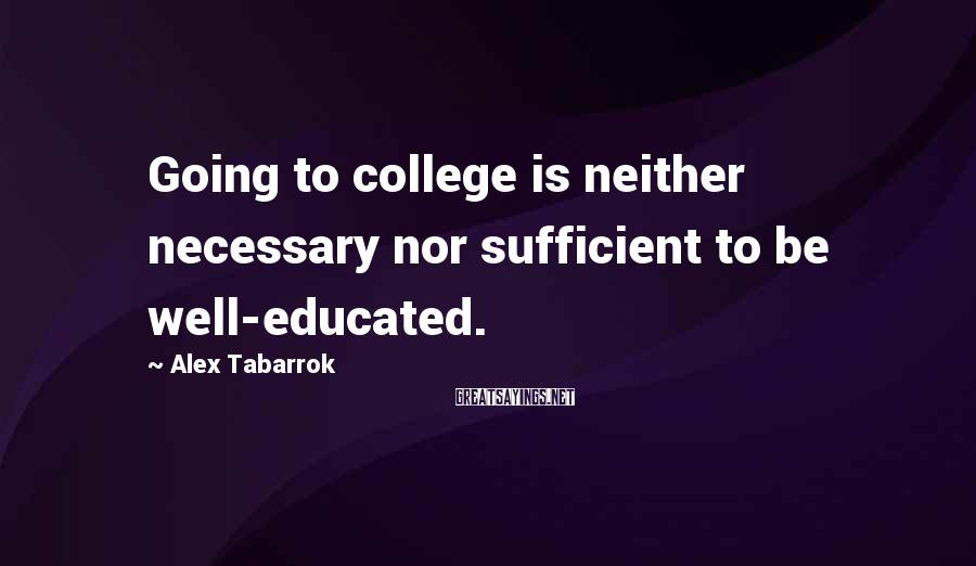 Alex Tabarrok Sayings: Going to college is neither necessary nor sufficient to be well-educated.