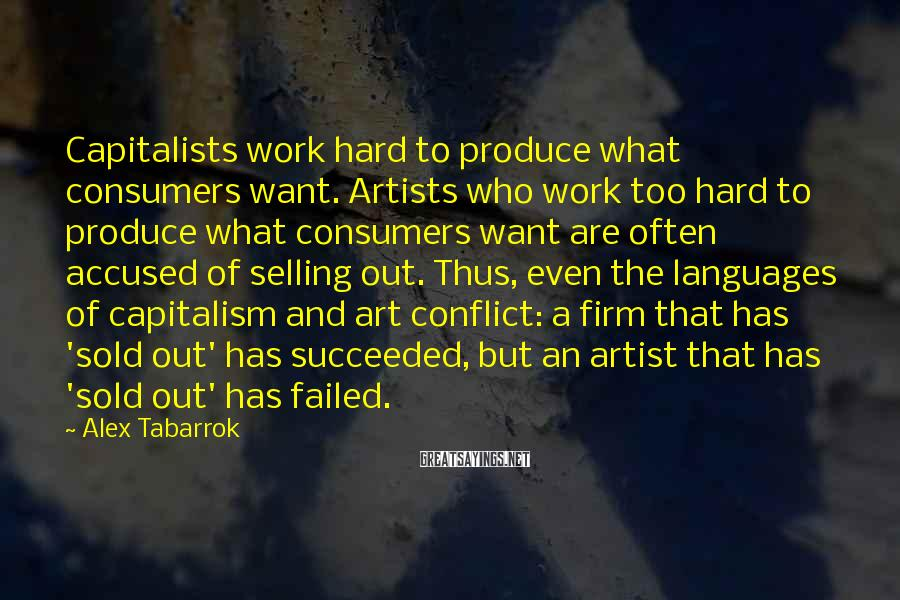 Alex Tabarrok Sayings: Capitalists work hard to produce what consumers want. Artists who work too hard to produce