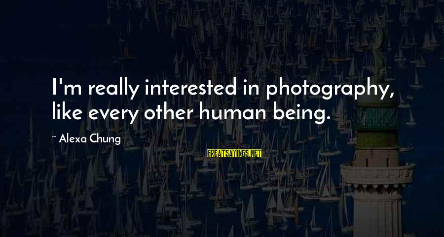 Alexa Chung Sayings By Alexa Chung: I'm really interested in photography, like every other human being.