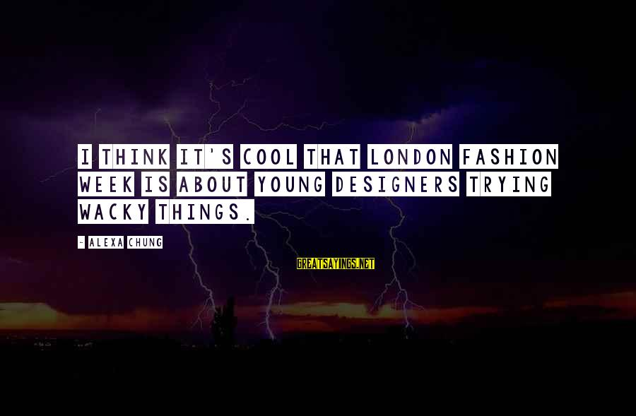 Alexa Chung Sayings By Alexa Chung: I think it's cool that London Fashion Week is about young designers trying wacky things.