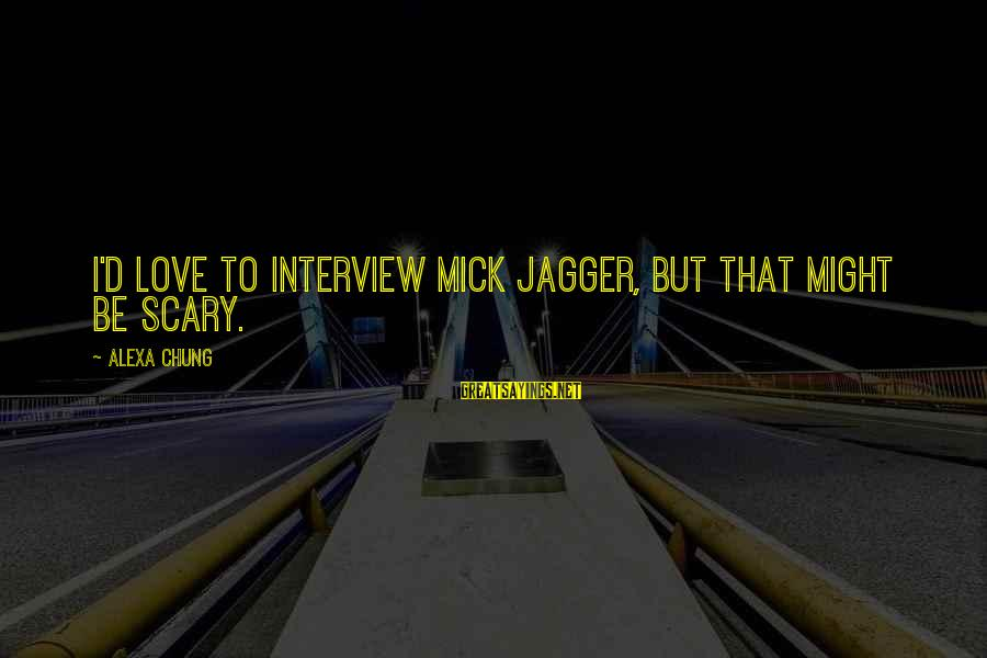 Alexa Chung Sayings By Alexa Chung: I'd love to interview Mick Jagger, but that might be scary.