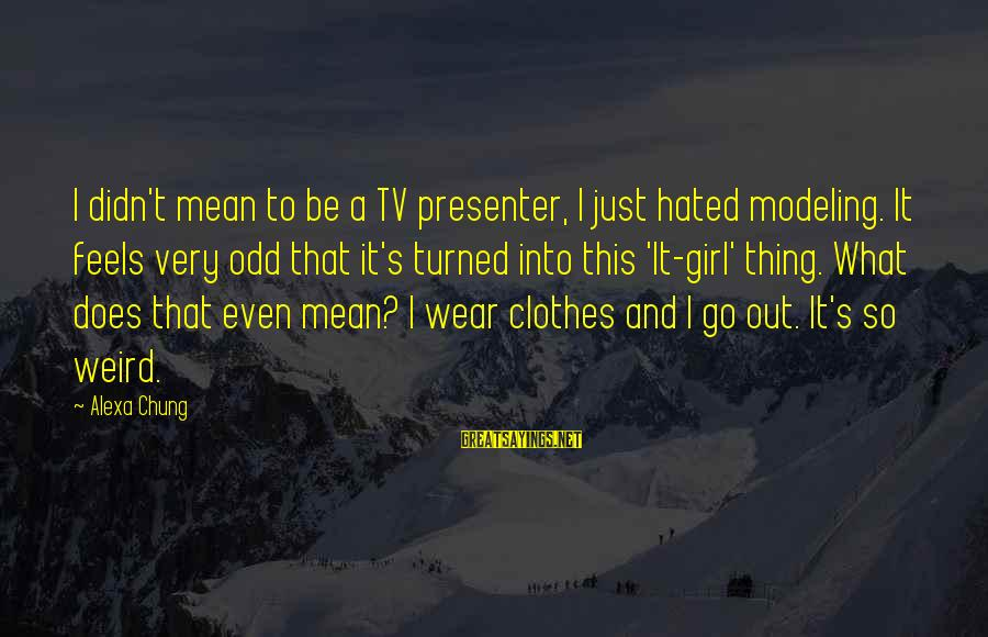 Alexa Chung Sayings By Alexa Chung: I didn't mean to be a TV presenter, I just hated modeling. It feels very