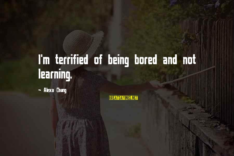 Alexa Chung Sayings By Alexa Chung: I'm terrified of being bored and not learning,