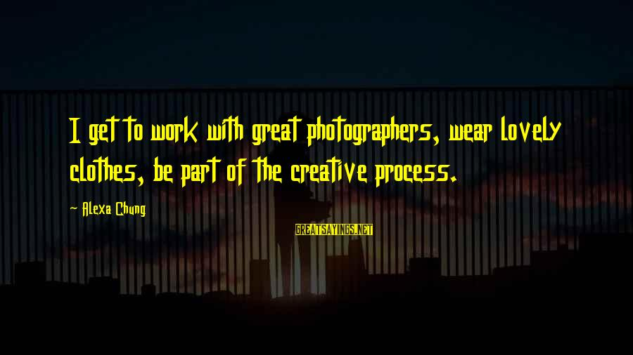 Alexa Chung Sayings By Alexa Chung: I get to work with great photographers, wear lovely clothes, be part of the creative