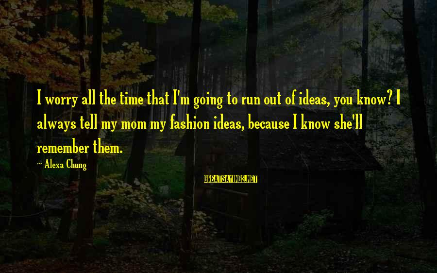 Alexa Chung Sayings By Alexa Chung: I worry all the time that I'm going to run out of ideas, you know?