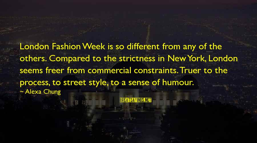 Alexa Chung Sayings By Alexa Chung: London Fashion Week is so different from any of the others. Compared to the strictness