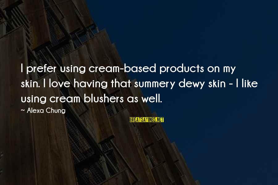 Alexa Chung Sayings By Alexa Chung: I prefer using cream-based products on my skin. I love having that summery dewy skin