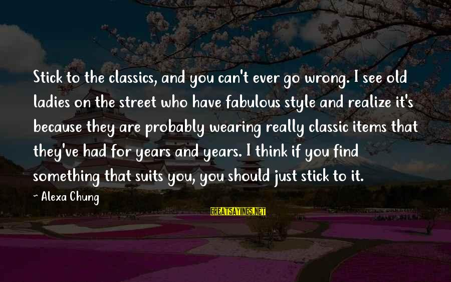 Alexa Chung Sayings By Alexa Chung: Stick to the classics, and you can't ever go wrong. I see old ladies on