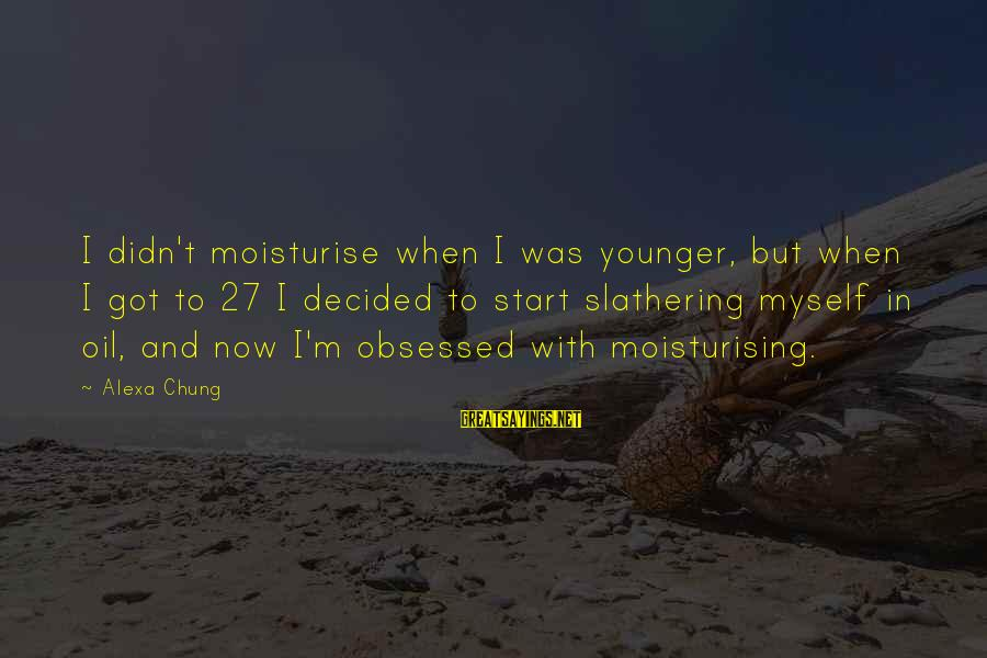 Alexa Chung Sayings By Alexa Chung: I didn't moisturise when I was younger, but when I got to 27 I decided