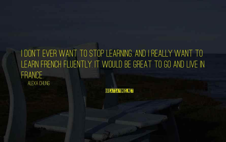 Alexa Chung Sayings By Alexa Chung: I don't ever want to stop learning. And I really want to learn French fluently.