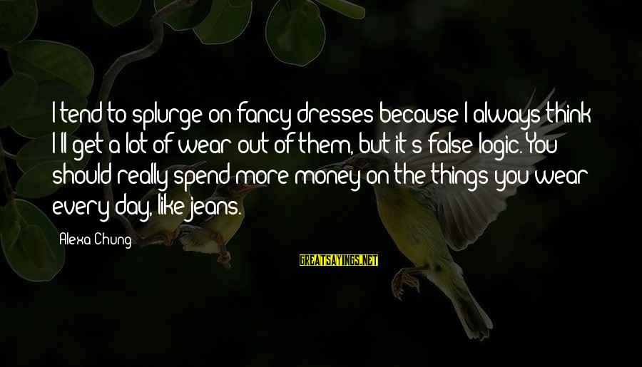 Alexa Chung Sayings By Alexa Chung: I tend to splurge on fancy dresses because I always think I'll get a lot