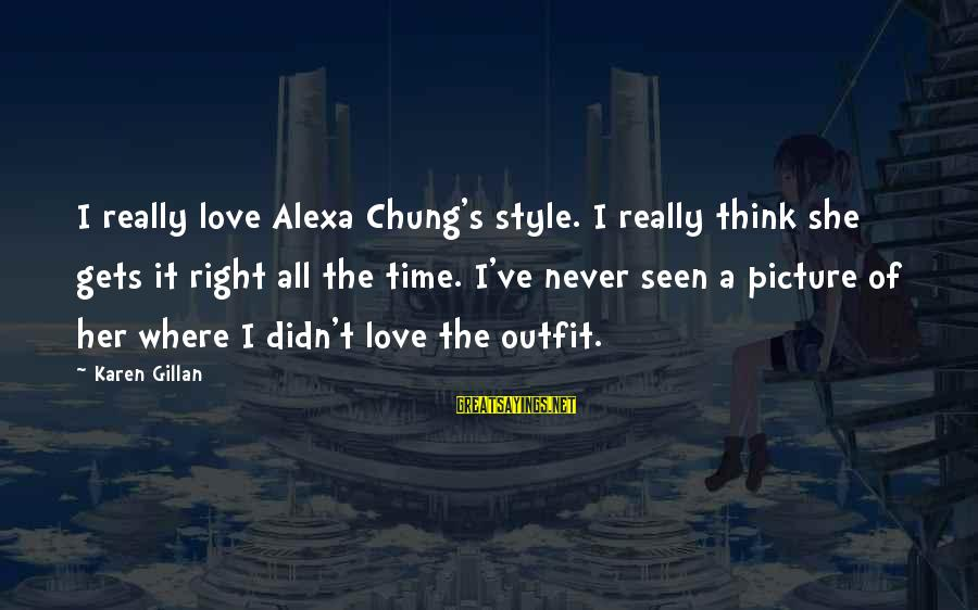 Alexa Chung Sayings By Karen Gillan: I really love Alexa Chung's style. I really think she gets it right all the