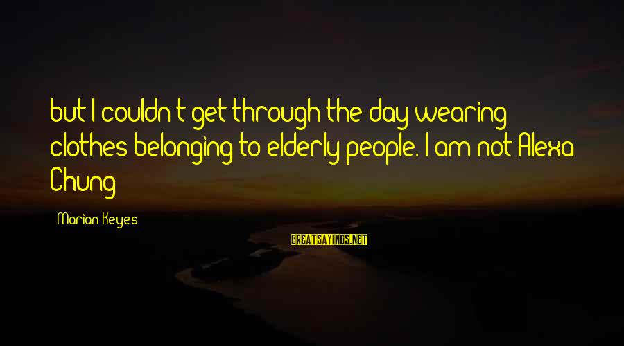 Alexa Chung Sayings By Marian Keyes: but I couldn't get through the day wearing clothes belonging to elderly people. I am