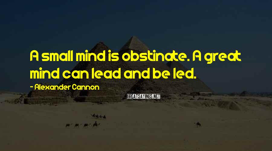 Alexander Cannon Sayings: A small mind is obstinate. A great mind can lead and be led.