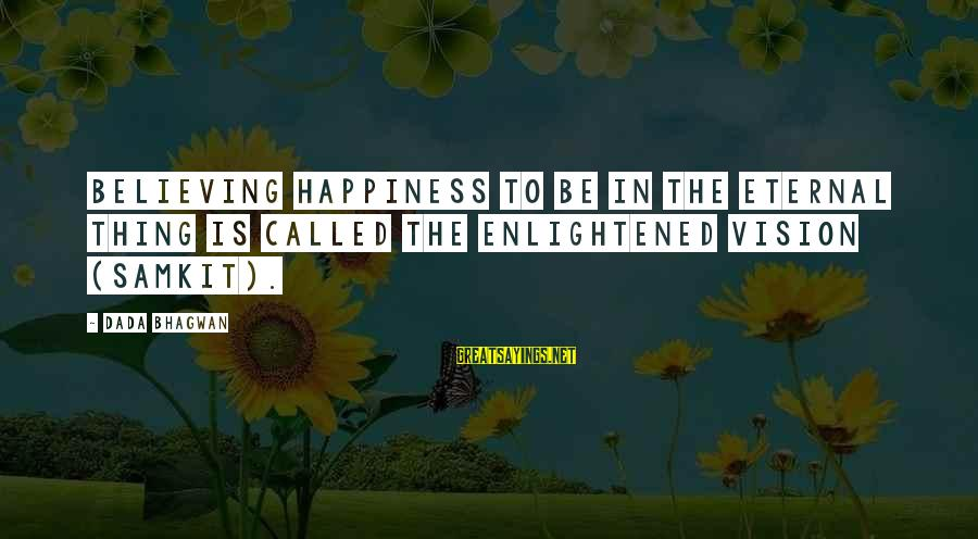Alexander Gorchakov Sayings By Dada Bhagwan: Believing happiness to be in the eternal thing is called the enlightened vision (samkit).