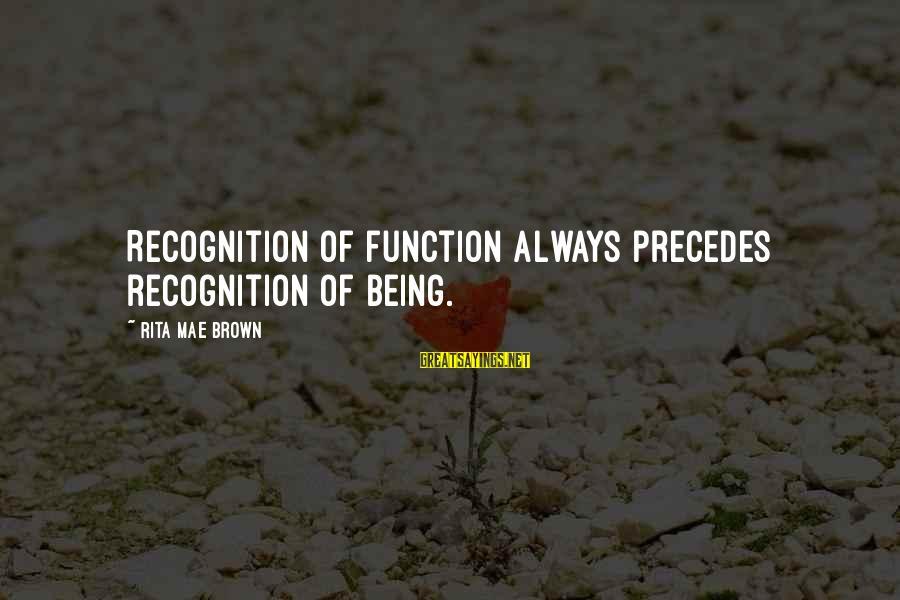 Alexander Gorchakov Sayings By Rita Mae Brown: Recognition of function always precedes recognition of being.