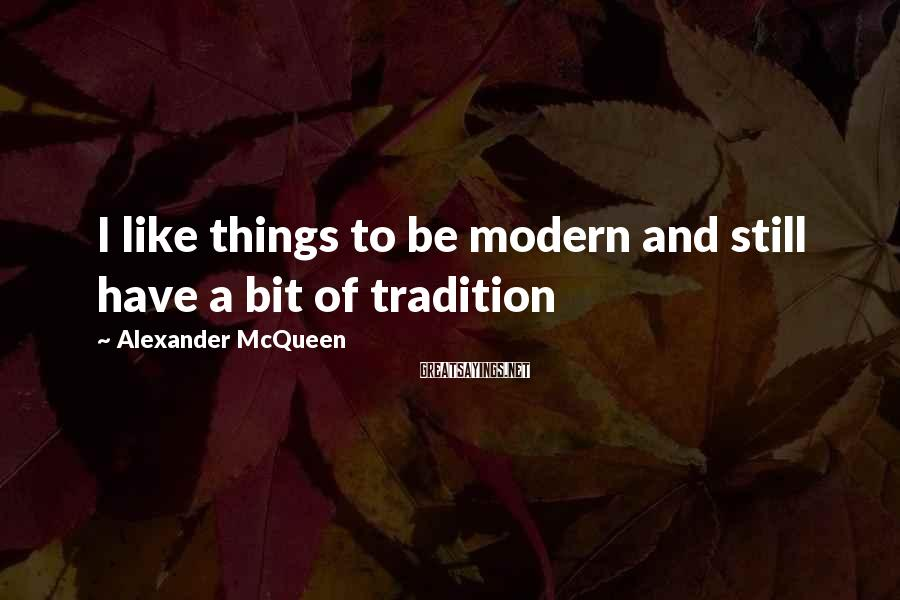 Alexander McQueen Sayings: I like things to be modern and still have a bit of tradition
