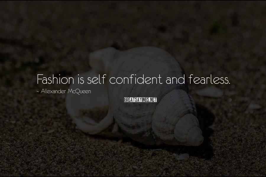 Alexander McQueen Sayings: Fashion is self confident and fearless.