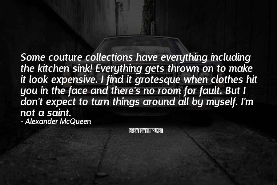 Alexander McQueen Sayings: Some couture collections have everything including the kitchen sink! Everything gets thrown on to make