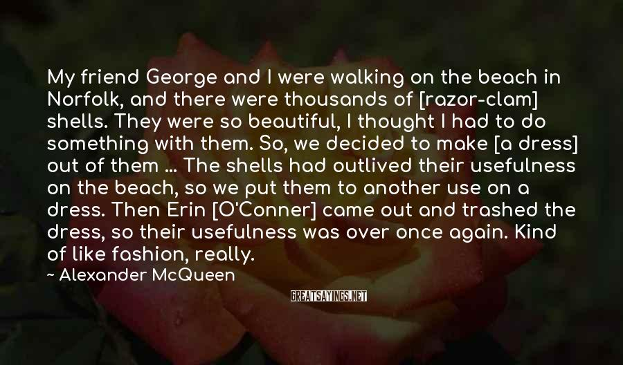 Alexander McQueen Sayings: My friend George and I were walking on the beach in Norfolk, and there were