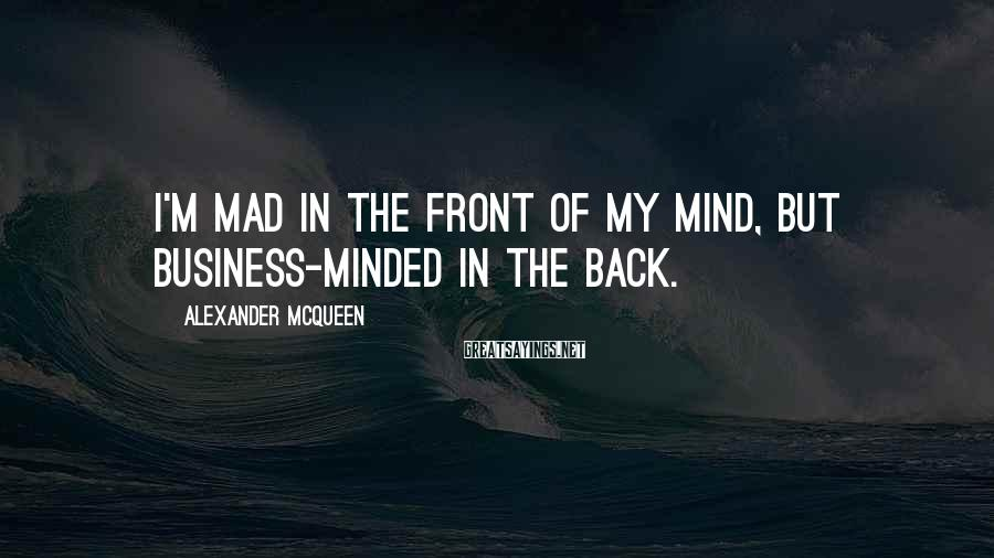 Alexander McQueen Sayings: I'm mad in the front of my mind, but business-minded in the back.
