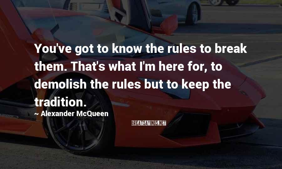 Alexander McQueen Sayings: You've got to know the rules to break them. That's what I'm here for, to