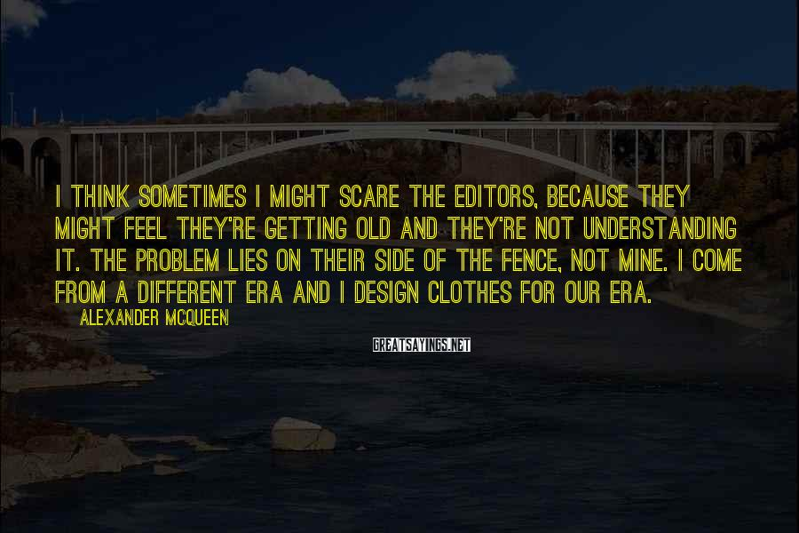 Alexander McQueen Sayings: I think sometimes I might scare the editors, because they might feel they're getting old