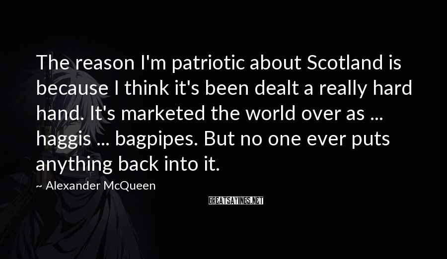 Alexander McQueen Sayings: The reason I'm patriotic about Scotland is because I think it's been dealt a really