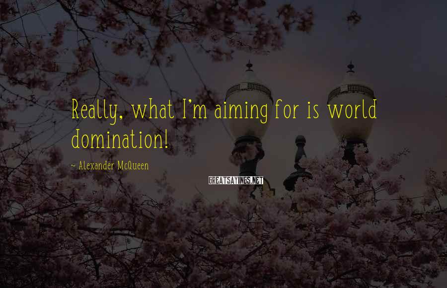 Alexander McQueen Sayings: Really, what I'm aiming for is world domination!