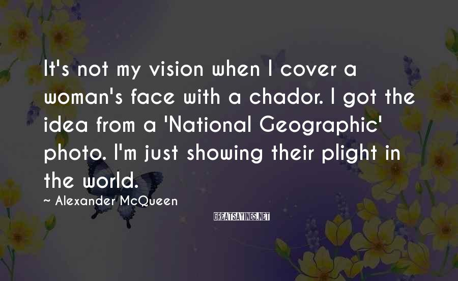 Alexander McQueen Sayings: It's not my vision when I cover a woman's face with a chador. I got