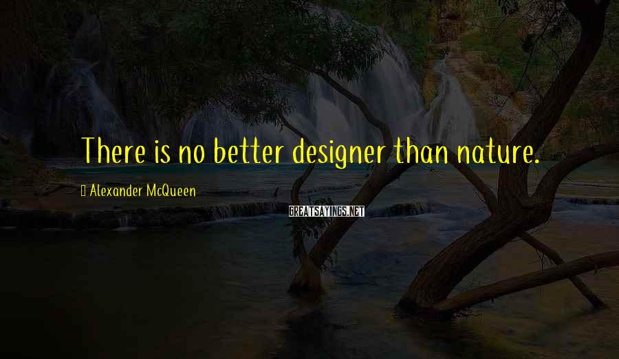 Alexander McQueen Sayings: There is no better designer than nature.