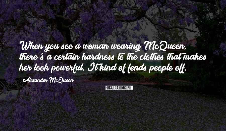 Alexander McQueen Sayings: When you see a woman wearing McQueen, there's a certain hardness to the clothes that