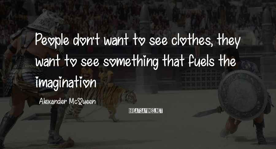Alexander McQueen Sayings: People don't want to see clothes, they want to see something that fuels the imagination