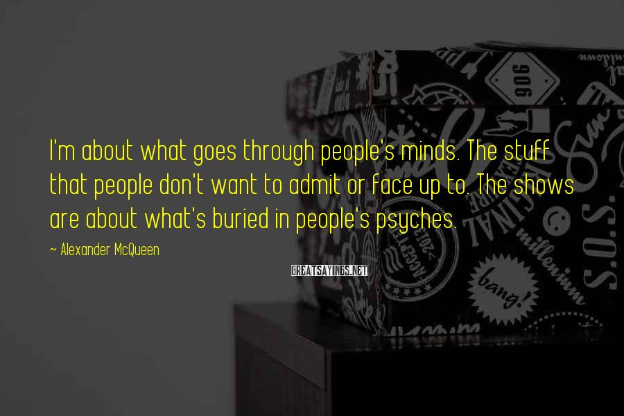 Alexander McQueen Sayings: I'm about what goes through people's minds. The stuff that people don't want to admit