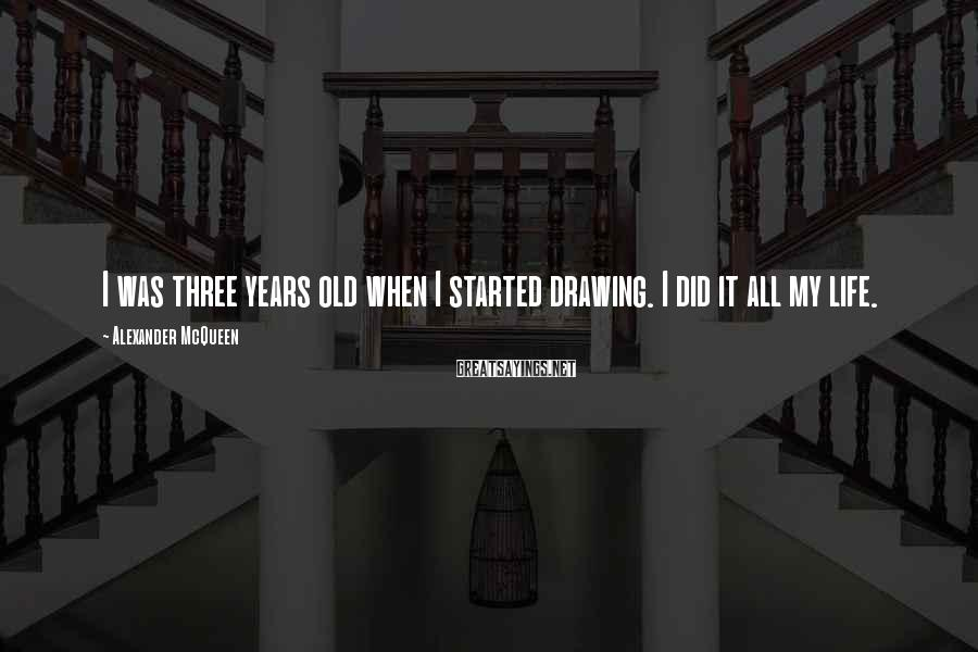 Alexander McQueen Sayings: I was three years old when I started drawing. I did it all my life.
