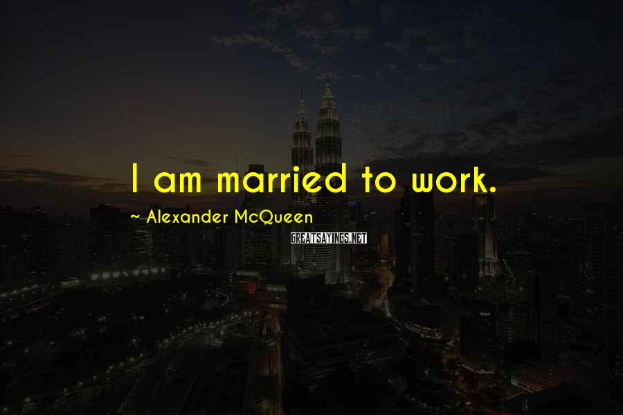 Alexander McQueen Sayings: I am married to work.