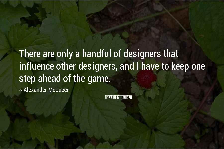 Alexander McQueen Sayings: There are only a handful of designers that influence other designers, and I have to