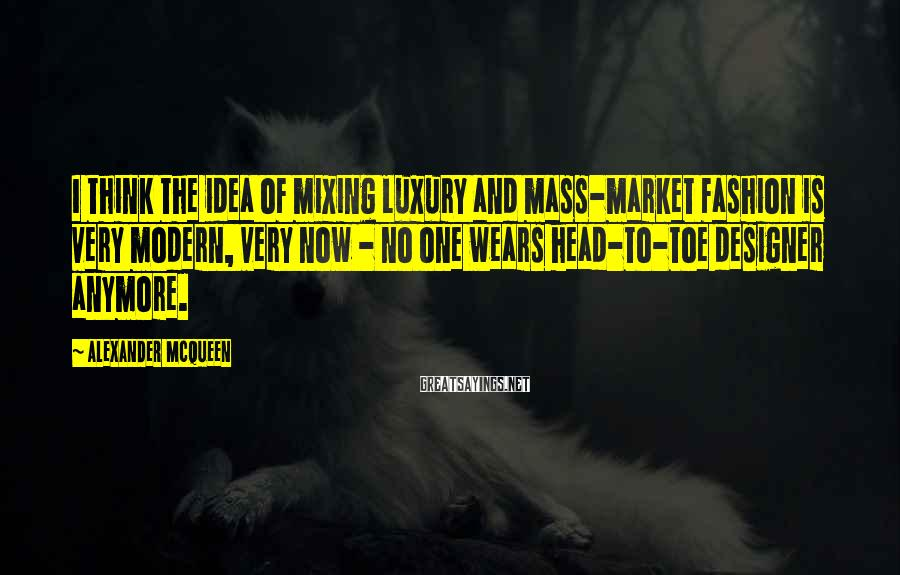Alexander McQueen Sayings: I think the idea of mixing luxury and mass-market fashion is very modern, very now