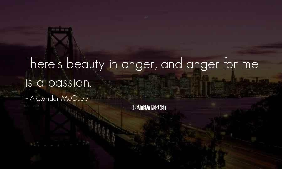 Alexander McQueen Sayings: There's beauty in anger, and anger for me is a passion.