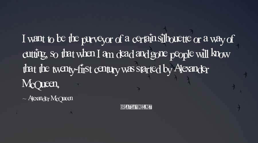 Alexander McQueen Sayings: I want to be the purveyor of a certain silhouette or a way of cutting,