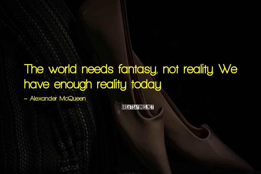 Alexander McQueen Sayings: The world needs fantasy, not reality. We have enough reality today