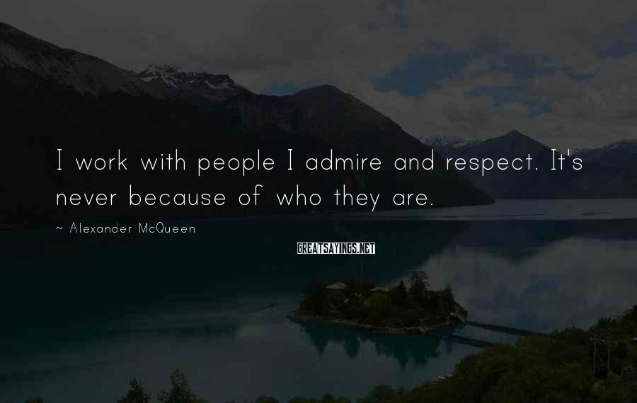Alexander McQueen Sayings: I work with people I admire and respect. It's never because of who they are.