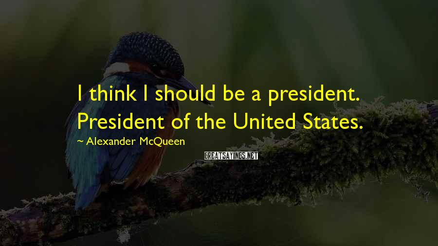Alexander McQueen Sayings: I think I should be a president. President of the United States.